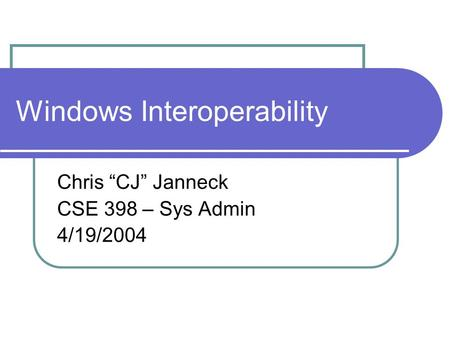 "Windows Interoperability Chris ""CJ"" Janneck CSE 398 – Sys Admin 4/19/2004."