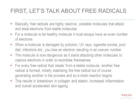 © 2014 CREAM Solutions All Rights Reserved 1 FIRST, LET'S TALK ABOUT FREE RADICALS Basically, free radicals are highly reactive, unstable molecules that.