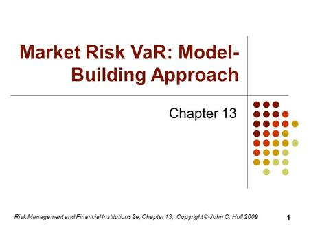 Risk Management and Financial Institutions 2e, Chapter 13, Copyright © John C. Hull 2009 Chapter 13 Market Risk VaR: Model- Building Approach 1.