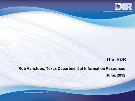 PESO Presentation, June 13, 2012 The IRDR Rob Aanstoos, Texas Department of Information Resources June, 2012.