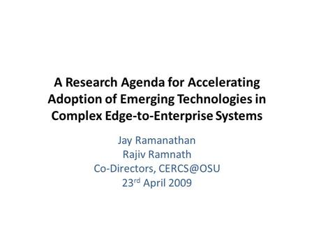 A Research Agenda for Accelerating Adoption of Emerging Technologies in Complex Edge-to-Enterprise Systems Jay Ramanathan Rajiv Ramnath Co-Directors,