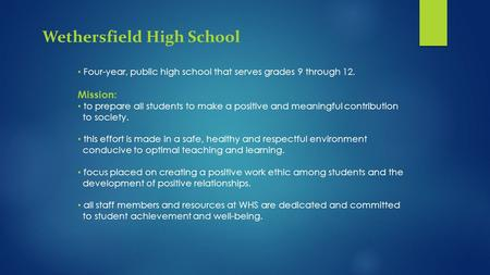 Wethersfield High School Four-year, public high school that serves grades 9 through 12. Mission: to prepare all students to make a positive and meaningful.