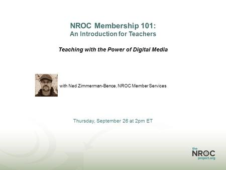 NROC Membership 101: An Introduction for Teachers Teaching with the Power of Digital Media with Ned Zimmerman-Bence, NROC Member Services Thursday, September.