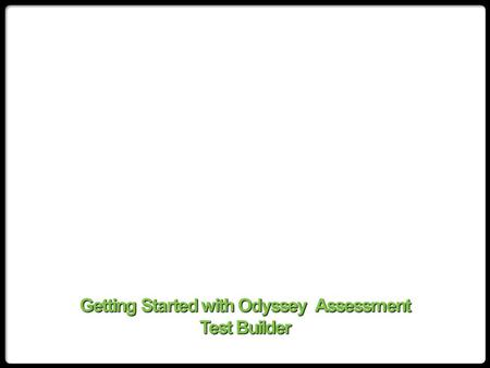 Getting Started with Odyssey Assessment Test Builder.