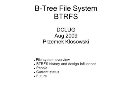 B-Tree <strong>File</strong> <strong>System</strong> BTRFS DCLUG Aug 2009 Przemek Klosowski <strong>File</strong> <strong>system</strong> overview BTRFS history and design influences People Current status Future.