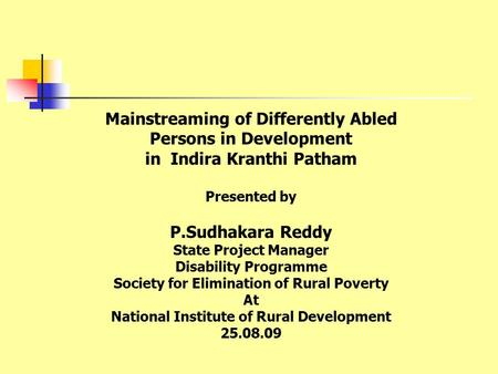 Mainstreaming of Differently Abled Persons in Development in Indira Kranthi Patham Presented by P.Sudhakara Reddy State Project Manager Disability Programme.