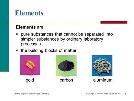 General, Organic, and Biological Chemistry Copyright © 2010 Pearson Education, Inc. 1 Elements are  pure substances that cannot be separated into simpler.