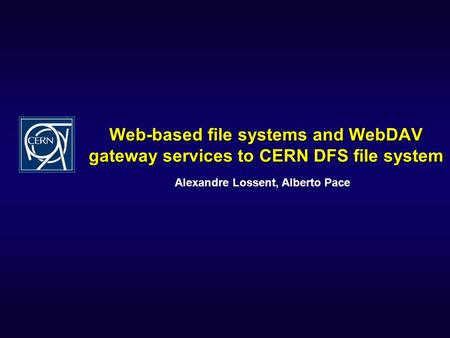 Web-based file systems and WebDAV gateway services to CERN DFS file system Alexandre Lossent, Alberto Pace.