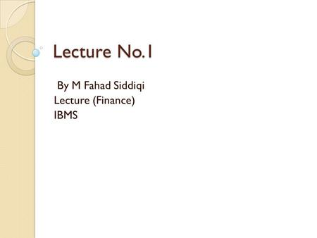 Lecture No.1 By M Fahad Siddiqi Lecture (Finance) IBMS.