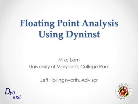 Floating Point Analysis Using Dyninst Mike Lam University of Maryland, College Park Jeff Hollingsworth, Advisor.