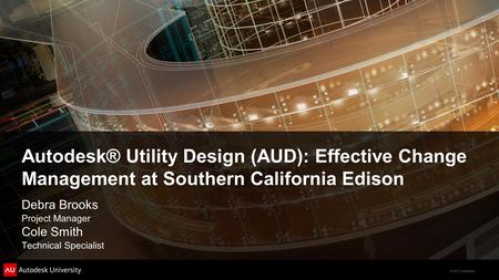 Autodesk® Utility Design (AUD): Effective Change Management at Southern California Edison Debra Brooks Project Manager Cole Smith Technical Specialist.