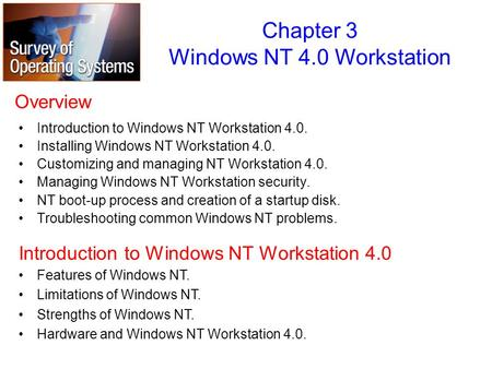 Overview Introduction to Windows NT Workstation 4.0. Installing Windows NT Workstation 4.0. Customizing and managing NT Workstation 4.0. Managing Windows.
