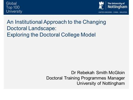 An Institutional Approach to the Changing Doctoral Landscape: Exploring the Doctoral College Model Dr Rebekah Smith McGloin Doctoral Training Programmes.