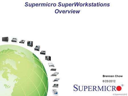 © Supermicro 2012 Supermicro SuperWorkstations Overview Brennan Chow 6/25/2012.