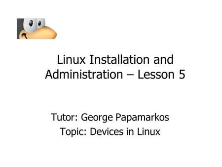 Linux Installation and Administration – Lesson 5 Tutor: George Papamarkos Topic: Devices in Linux.