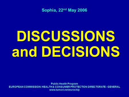 DISCUSSIONS and DECISIONS Sophia, 22 nd May 2006 Public Health Program EUROPEAN COMMISSION: HEALTH & CONSUMER PROTECTION DIRECTORATE - GENERAL www.tumori.net/eurochip.