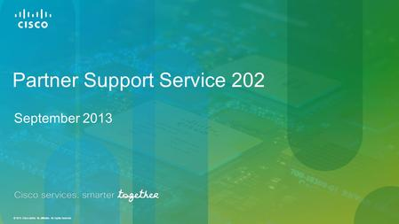 © 2013 Cisco and/or its affiliates. All rights reserved. Partner Support Service 202 September 2013.