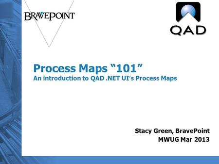 "Process Maps ""101"" An introduction to QAD.NET UI's Process Maps Stacy Green, BravePoint MWUG Mar 2013."