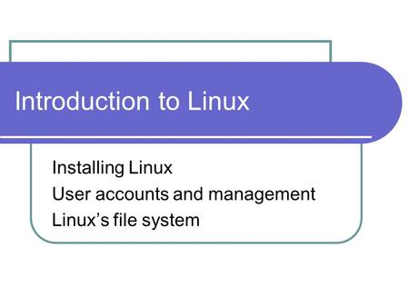 Introduction to Linux Installing Linux User accounts and management Linux's file system.