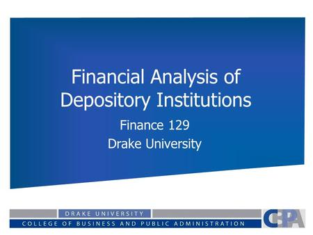 Financial Analysis of Depository Institutions Finance 129 Drake University.