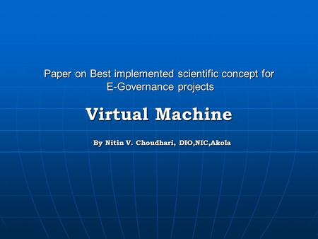 Paper on Best implemented scientific concept for E-Governance projects Virtual Machine By Nitin V. Choudhari, DIO,NIC,Akola.
