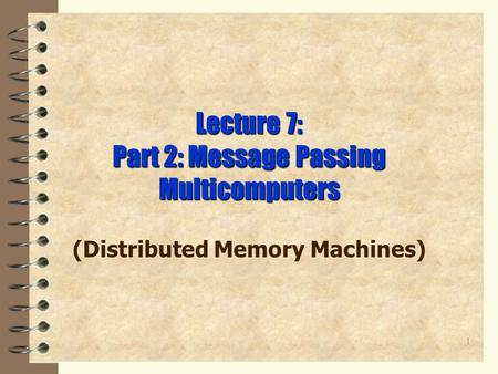 1 Lecture 7: Part 2: Message Passing Multicomputers (Distributed Memory Machines)