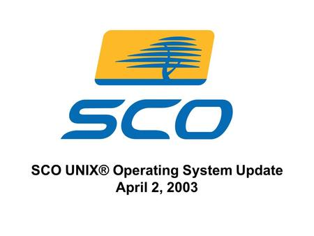 1 SCO UNIX® Operating System Update April 2, 2003.