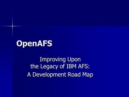 OpenAFS Improving Upon the Legacy of IBM AFS: A Development Road Map.