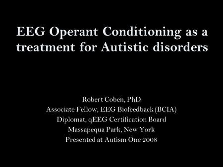 EEG Operant Conditioning as a treatment for Autistic disorders Robert Coben, PhD Associate Fellow, EEG Biofeedback (BCIA) Diplomat, qEEG Certification.