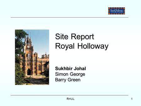 RHUL1 Site Report Royal Holloway Sukhbir Johal Simon George Barry Green.