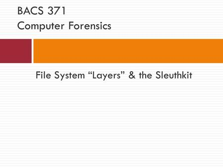 "File System ""Layers"" & the Sleuthkit BACS 371 Computer Forensics."