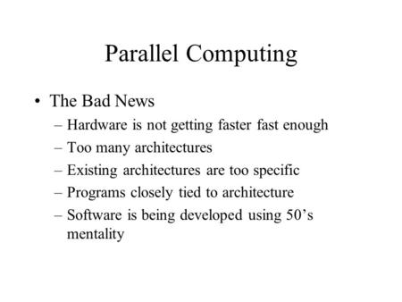 Parallel Computing The Bad News –Hardware is not getting faster fast enough –Too many architectures –Existing architectures are too specific –Programs.