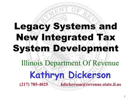 1 Legacy Systems and New Integrated Tax System Development Illinois Department Of Revenue Kathryn Dickerson (217)
