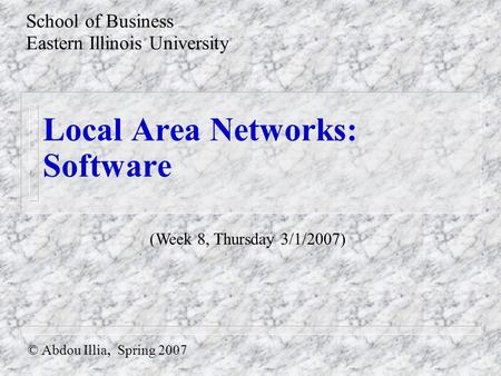 Local Area Networks: Software © Abdou Illia, Spring 2007 School of Business Eastern Illinois University (Week 8, Thursday 3/1/2007)