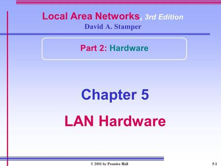 © 2001 by Prentice Hall5-1 Local Area Networks, 3rd Edition David A. Stamper Part 2: Hardware Chapter 5 LAN Hardware.