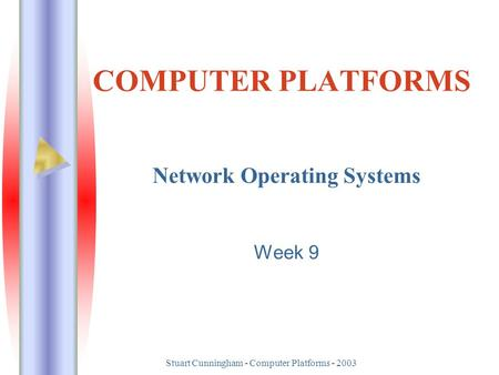 Stuart Cunningham - Computer Platforms - 2003 COMPUTER PLATFORMS Network Operating Systems Week 9.