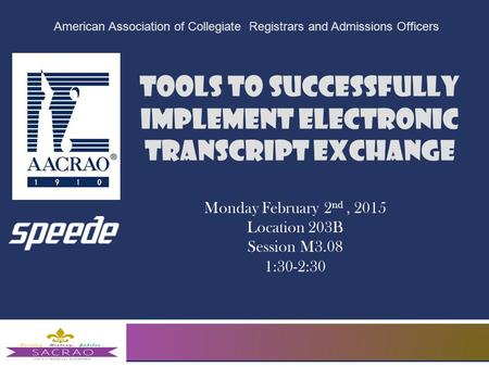 Tools to Successfully Implement Electronic Transcript Exchange American Association of Collegiate Registrars and Admissions Officers Monday February 2.