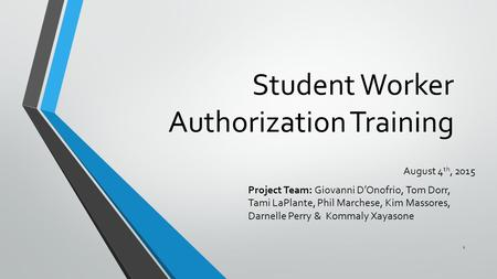 Student Worker Authorization Training August 4 th, 2015 Project Team: Giovanni D'Onofrio, Tom Dorr, Tami LaPlante, Phil Marchese, Kim Massores, Darnelle.