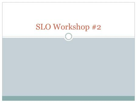 SLO Workshop #2. Overview Objectives for today: You will be able to..  Recognize well written components of an SLO  Practice the process of analyzing.
