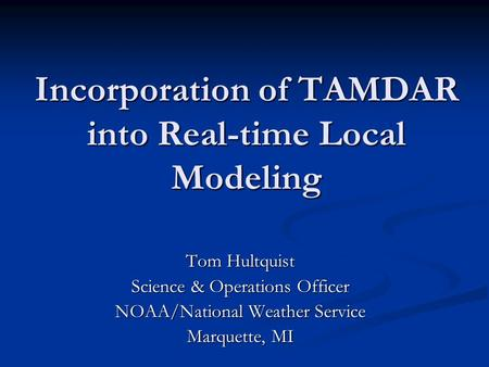Incorporation of TAMDAR into Real-time Local Modeling Tom Hultquist Science & Operations Officer NOAA/National Weather Service Marquette, MI.