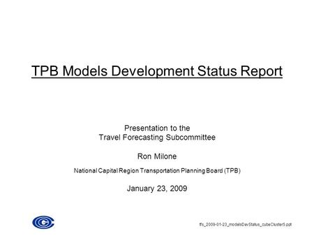 TPB Models Development Status Report Presentation to the Travel Forecasting Subcommittee Ron Milone National Capital Region Transportation Planning Board.