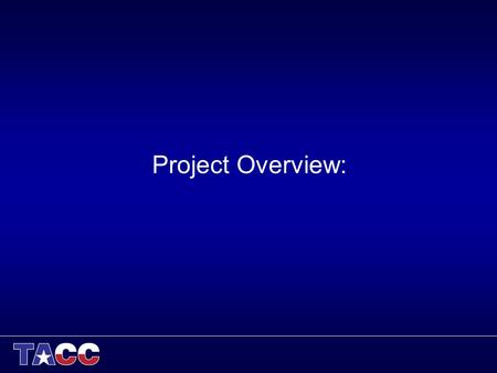 Project Overview:. Longhorn Project Overview Project Program: –NSF XD Vis Purpose: –Provide remote interactive visualization and data analysis services.