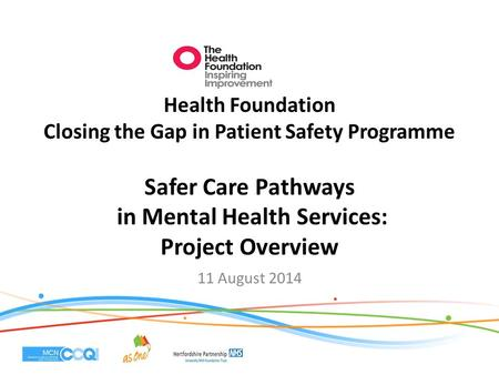Health Foundation Closing the Gap in Patient Safety Programme Safer Care Pathways in Mental Health Services: Project Overview 11 August 2014.