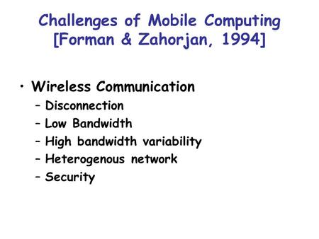 Challenges of Mobile Computing [Forman & Zahorjan, 1994] Wireless Communication –Disconnection –Low Bandwidth –High bandwidth variability –Heterogenous.