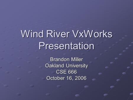 Wind River VxWorks Presentation Brandon Miller Oakland University CSE 666 October 16, 2006.