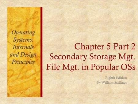 Chapter 5 Part 2 Secondary Storage Mgt. File Mgt. in Popular OSs Eighth Edition By William Stallings Operating Systems: Internals and Design Principles.