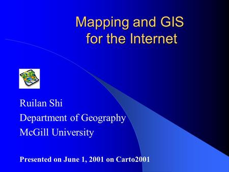 Mapping and GIS for the Internet Ruilan Shi Department of Geography McGill University Presented on June 1, 2001 on Carto2001.