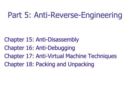 Part 5: Anti-Reverse-Engineering Chapter 15: Anti-Disassembly Chapter 16: Anti-Debugging Chapter 17: Anti-Virtual Machine Techniques Chapter 18: Packing.