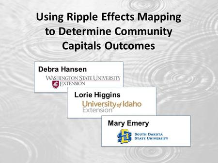 Using Ripple Effects Mapping to Determine Community Capitals Outcomes Debra Hansen Lorie Higgins Mary Emery.