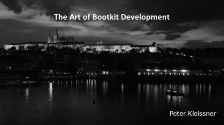 The Art of Bootkit Development Peter Kleissner. Table of Contents  Windows 8  Startup Files  Changes to 7  Attacking it  Stoned Lite  Privilege.